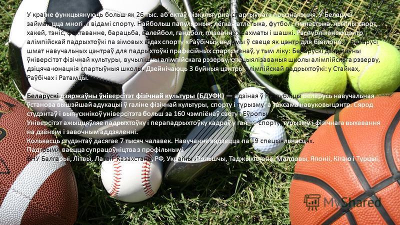 У краіне функцыянуюць больш як 26 тыс. аб'ектаў фізкультурна-спартыўнага прызначэння. У Беларусі займаюцца многімі відамі спорту. Найбольш папулярныя: лёгкая атлетыка, футбол, гімнастыка, лыжны спорт, хакей, тэніс, фехтаванне, барацьба, валейбол, ган