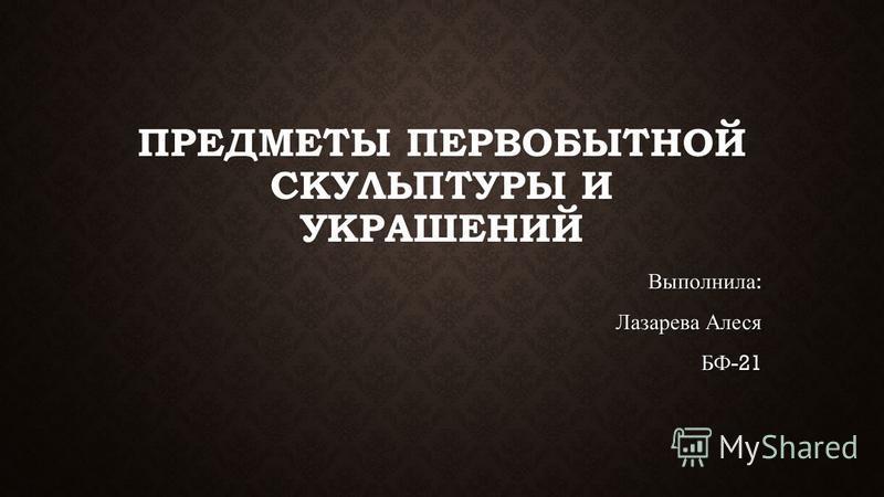 ПРЕДМЕТЫ ПЕРВОБЫТНОЙ СКУЛЬПТУРЫ И УКРАШЕНИЙ Выполнила : Лазарева Алеся БФ -21
