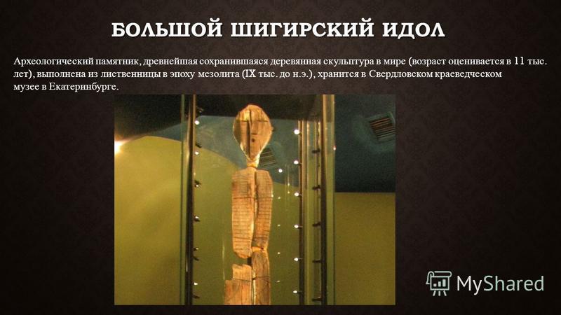 БОЛЬШОЙ ШИГИРСКИЙ ИДОЛ Археологический памятник, древнейшая сохранившаяся деревянная скульптура в мире ( возраст оценивается в 11 тыс. лет ), выполнена из лиственницы в эпоху мезолита (IX тыс. до н. э.), хранится в Свердловском краеведческом музее в