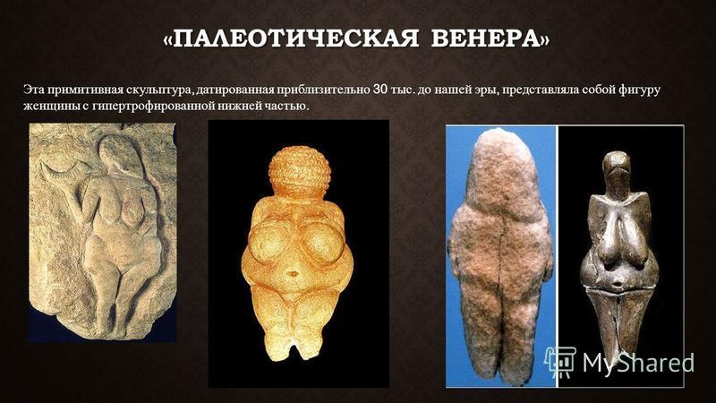 «ПАЛЕОТИЧЕСКАЯ ВЕНЕРА» Эта примитивная скульптура, датированная приблизительно 30 тыс. до нашей эры, представляла собой фигуру женщины с гипертрофированной нижней частью.