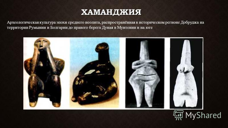 ХАМАНДЖИЯ Археологическая культура эпохи среднего неолита, распространённая в историческом регионе Добруджа на территории Румынии и Болгарии до правого берега Дуная в Мунтении и на юге