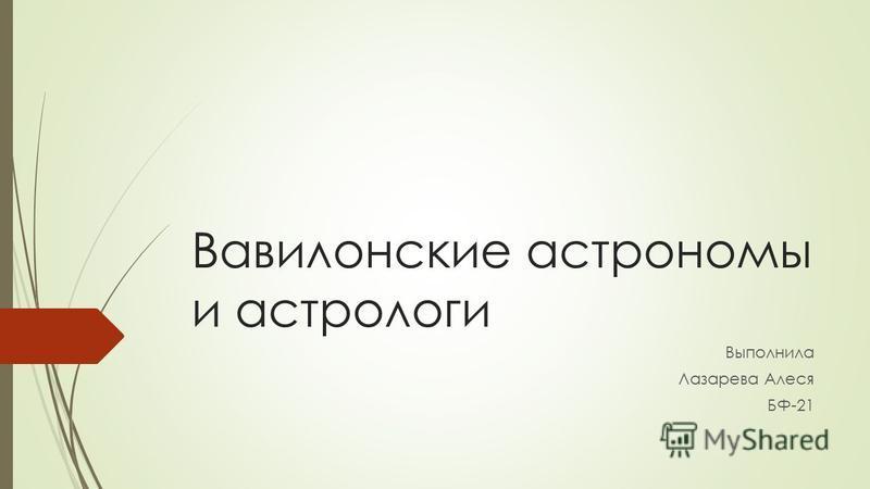 Вавилонские астрономы и астрологи Выполнила Лазарева Алеся БФ-21
