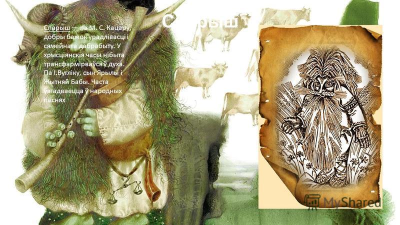Спарыш Спарыш па М. С. Кацару, добры бажок урадлівасці і сямейнага дабрабыту. У хрысціянскія часы нібыта трансфармірваўся ў духа. Па І.Вугліку, сын Ярылы і Жытняй Бабы. Часта ўзгадваецца ў народных песнях