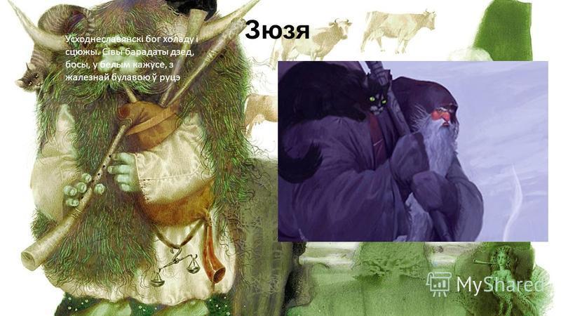 Зюзя Усходнеславянскі бог холаду і сцюжы. Сівы барадаты дзед, босы, у белым кажусе, з жалезнай булавою ў руцэ