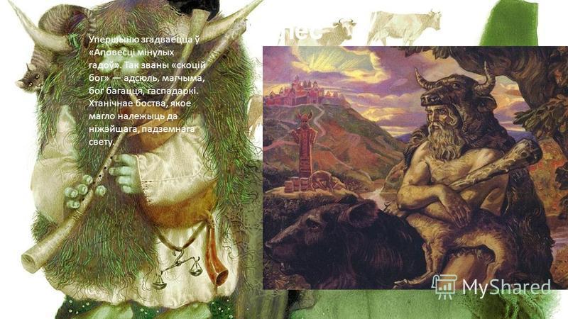 Вялес Упершыню згадваецца ў «Аповесці мінулых гадоў». Так званы «скоцій бог» адсюль, магчыма, бог багацця, гаспадаркі. Хтанічнае боства, якое магло належыць да ніжэйшага, падземнага свету.