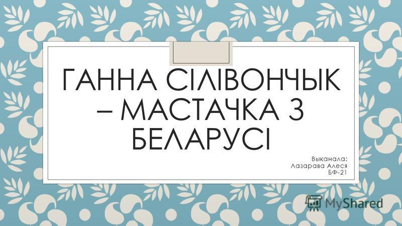 ГАННА СІЛІВОНЧЫК – МАСТАЧКА З БЕЛАРУСІ Выканала: Лазарава Алеся БФ-21