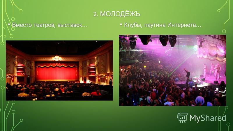 2. МОЛОДЁЖЬ Вместо театров, выставок … Вместо театров, выставок … Клубы, паутина Интернета …