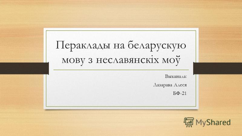 Пераклады на беларускую мову з неславянскіх моў Выканала: Лазарава Алеся БФ-21