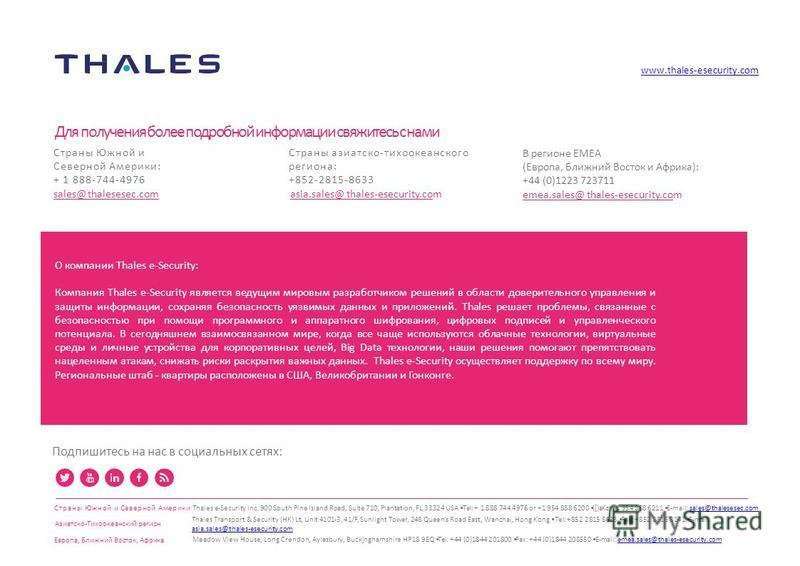 Подпишитесь на нас в социальных сетях: www.thales-esecurity.com Для получения более подробной информации свяжитесь с нами Страны азиатско-тихоокеанского региона: +852-2815-8633 asia.sales@thales-esecurity.com В регионе EMEA (Европа, Ближний Восток и