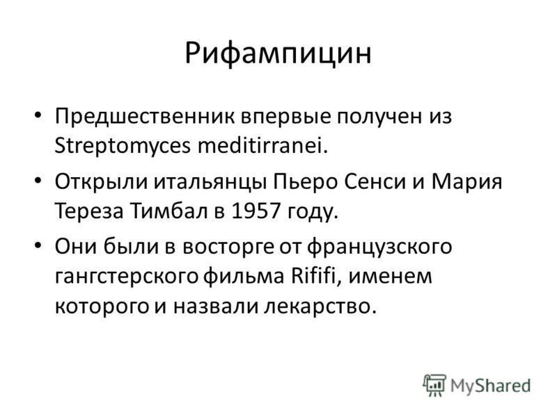 Рифампицин Предшественник впервые получен из Streptomyces meditirranei. Открыли итальянцы Пьеро Сенси и Мария Тереза Тимбал в 1957 году. Они были в восторге от французского гангстерского фильма Rififi, именем которого и назвали лекарство.