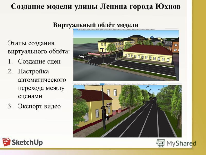 11 Виртуальный облёт модели Создание модели улицы Ленина города Юхнов Этапы создания виртуального облёта: 1. Создание сцен 2. Настройка автоматического перехода между сценами 3. Экспорт видео