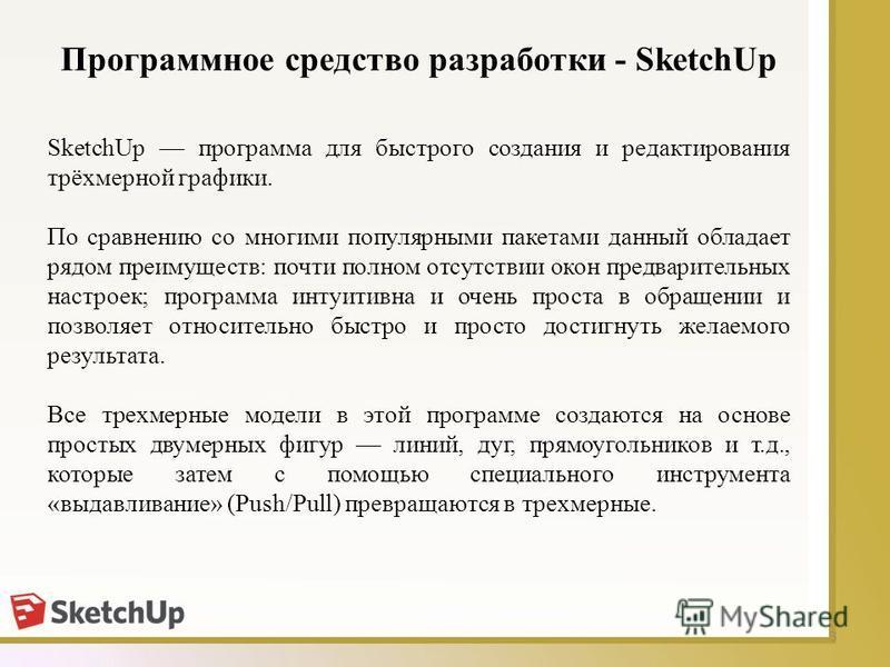 Программное средство разработки - SketchUp 3 SketchUp программа для быстрого создания и редактирования трёхмерной графики. По сравнению со многими популярными пакетами данный обладает рядом преимуществ: почти полном отсутствии окон предварительных на