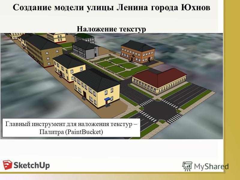 8 Наложение текстур Создание модели улицы Ленина города Юхнов Главный инструмент для наложения текстур – Палитра (PaintBucket)