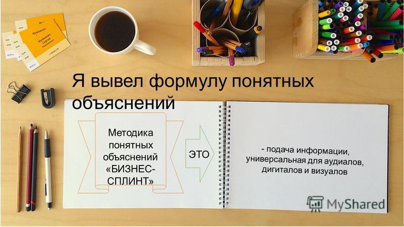 Я вывел формулу понятных объяснений Методика понятных объяснений «БИЗНЕС- СПЛИНТ» ЭТО - подача информации, универсальная для аудиалов, дигиталов и визуалов