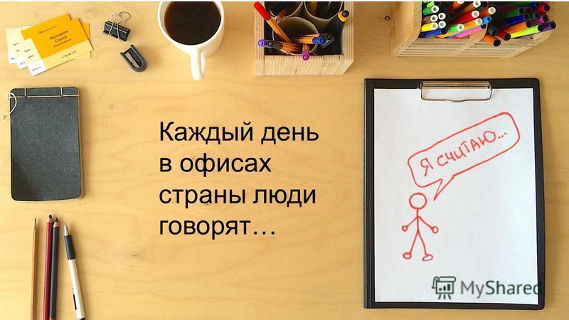 Каждый день в офисах страны люди говорят…