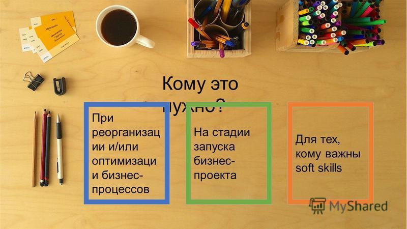 Кому это нужно? При реорганизации и/или оптимизации бизнес- процессов На стадии запуска бизнес- проекта Для тех, кому важны soft skills