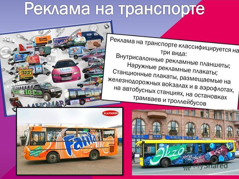 Реклама на транспорте классифицируется на три вида: Внутрисалонные рекламные планшеты; Наружные рекламные плакаты; Станционные плакаты, размещаемые на железнодорожных вокзалах и в аэрофлотах, на автобусных станциях, на остановках трамваев и троллейбу