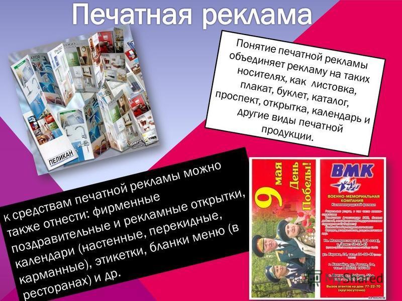 Понятие печатной рекламы объединяет рекламу на таких носителях, как листовка, плакат, буклет, каталог, проспект, открытка, календарь и другие виды печатной продукции. К средствам печатной рекламы можно также отнести: фирменные поздравительные и рекла