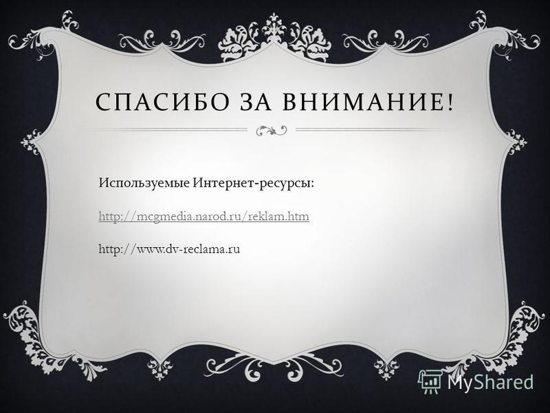 СПАСИБО ЗА ВНИМАНИЕ ! Используемые Интернет - ресурсы : http://mcgmedia.narod.ru/reklam.htm http://www.dv-reclama.ru http://mcgmedia.narod.ru/reklam.htm