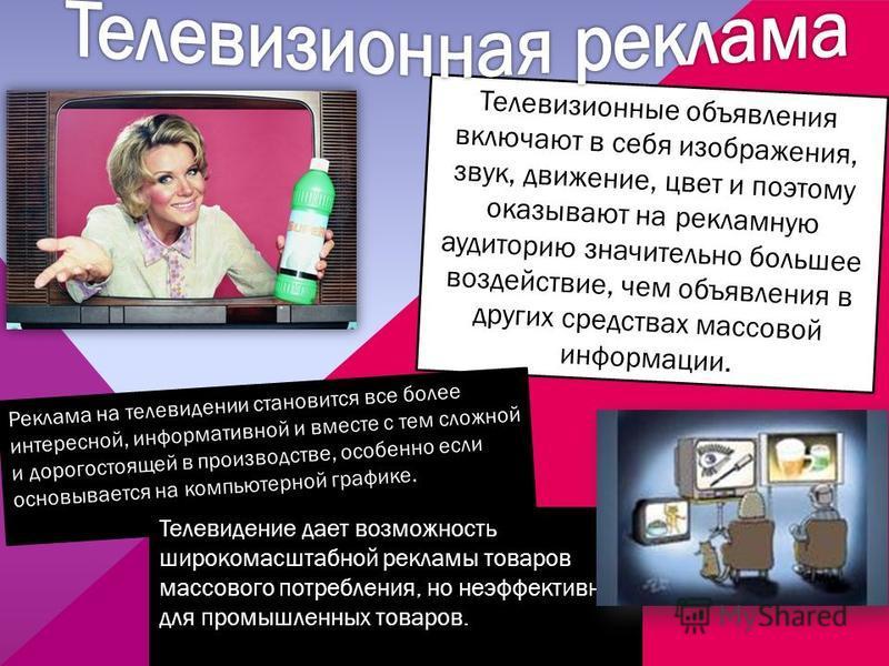 Телевизионные объявления включают в себя изображения, звук, движение, цвет и поэтому оказывают на рекламную аудиторию значительно большее воздействие, чем объявления в других средствах массовой информации. Реклама на телевидении становится все более
