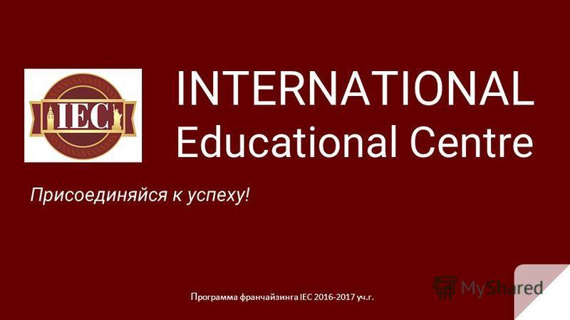 INTERNATIONAL Educational Centre Присоединяйся к успеху! П рограмма франчайзинга IEC 2016-2017 уч.г.