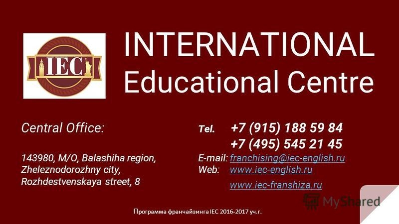 INTERNATIONAL Educational Centre Central Office: 143980, M/O, Balashiha region, Zheleznodorozhny city, Rozhdestvenskaya street, 8 П рограмма франчайзинга IEC 2016-2017 уч.г. Tel. +7 (915) 188 59 84 +7 (495) 545 21 45 E-mail: franchising@iec-english.r