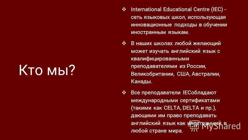 Кто мы? International Educational Centre (IEC) - сеть языковых школ, использующая инновационные подходы в обучении иностранным языкам. В наших школах любой желающий может изучать английский язык с квалифицированными преподавателями из России, Великоб