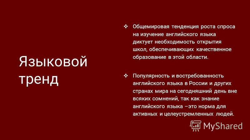 Языковой тренд Общемировая тенденция роста спроса на изучение английского языка диктует необходимость открытия школ, обеспечивающих качественное образование в этой области. Популярность и востребованность английского языка в России и других странах м