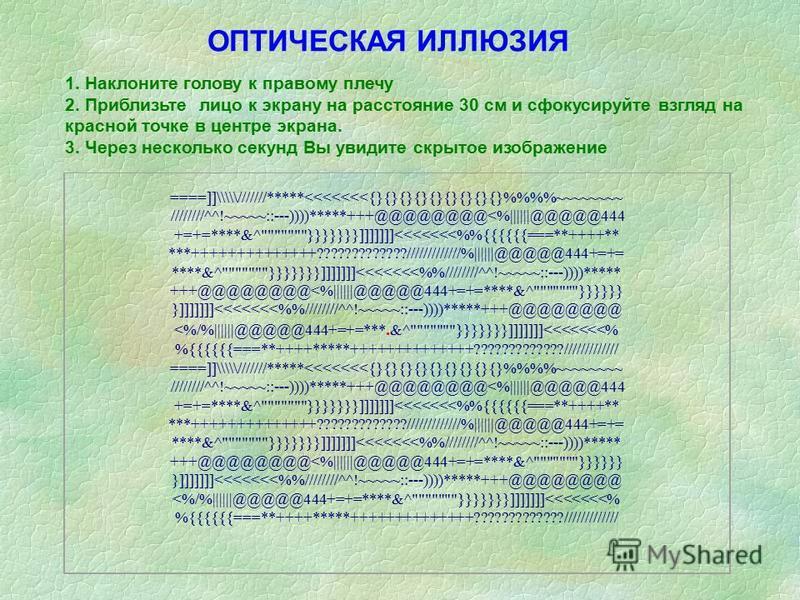 1. Наклоните голову к правому плечу 2. Приблизьте лицо к экрану на расстояние 30 см и сфокусируйте взгляд на красной точке в центре экрана. 3. Через несколько секунд Вы увидите скрытое изображение ====]]\\\\\///////*****<<<<<<<{}{}{}{}{}{}{}{}{}%%~~~