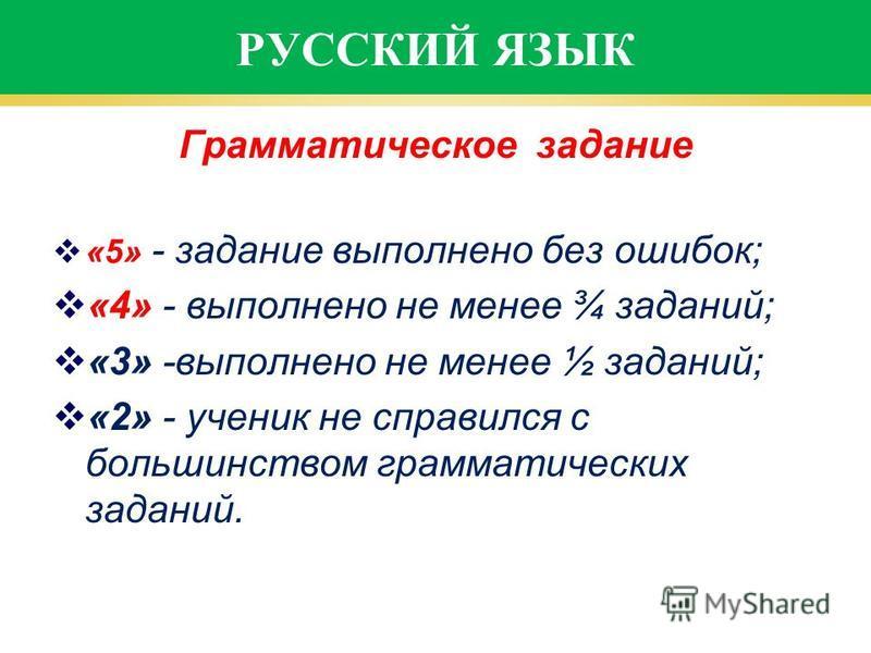 РУССКИЙ ЯЗЫК Грамматическое задание «5» - задание выполнено без ошибок; «4» - выполнено не менее ¾ заданий; «3» -выполнено не менее ½ заданий; «2» - ученик не справился с большинством грамматических заданий.
