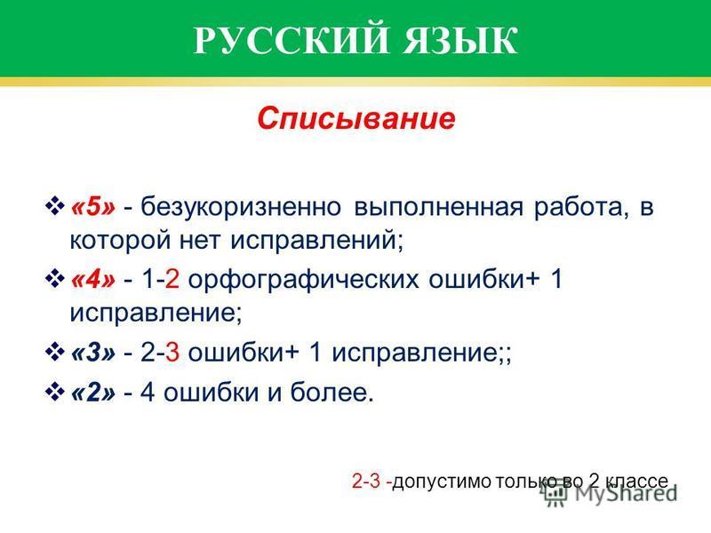 РУССКИЙ ЯЗЫК Списывание «5» - безукоризненно выполненная работа, в которой нет исправлений; «4» - 1-2 орфографических ошибки+ 1 исправление; «3» - 2-3 ошибки+ 1 исправление;; «2» - 4 ошибки и более. 2-3 -допустимо только во 2 классе