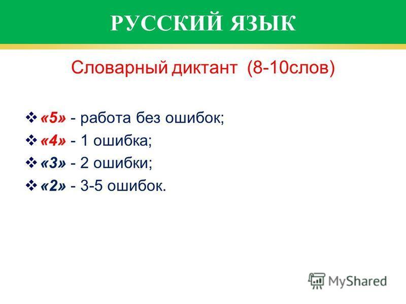 РУССКИЙ ЯЗЫК Словарный диктант (8-10 слов) «5» - работа без ошибок; «4» - 1 ошибка; «3» - 2 ошибки; «2» - 3-5 ошибок.