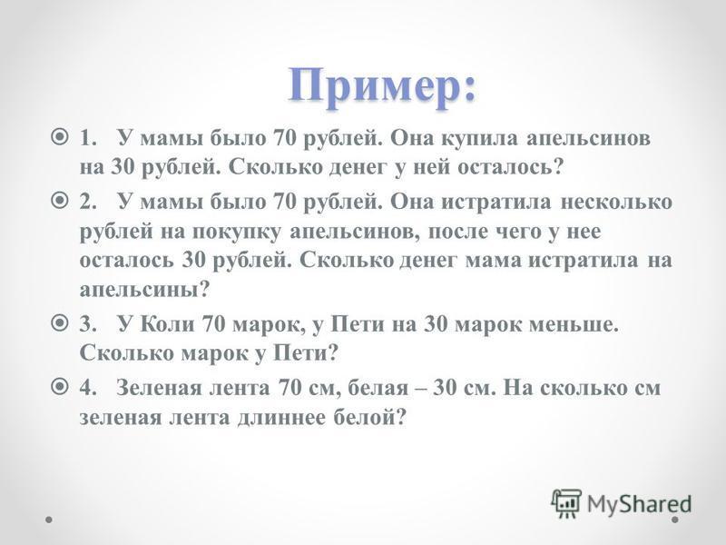 Пример: 1. У мамы было 70 рублей. Она купила апельсинов на 30 рублей. Сколько денег у ней осталось? 2. У мамы было 70 рублей. Она истратила несколько рублей на покупку апельсинов, после чего у нее осталось 30 рублей. Сколько денег мама истратила на а