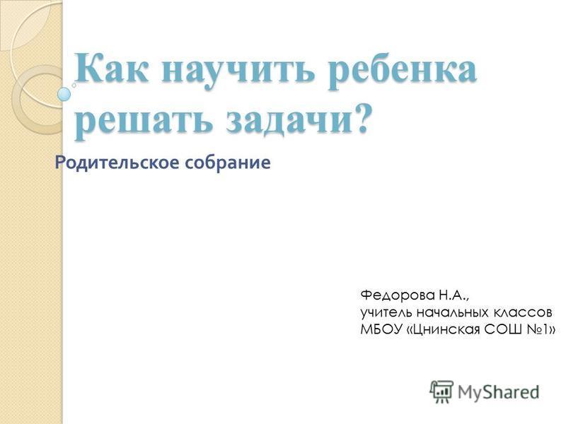 Как научить ребенка решать задачи? Родительское собрание Федорова Н.А., учитель начальных классов МБОУ «Цнинская СОШ 1»