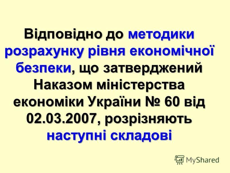 Відповідно до методики розрахунку рівня економічної безпеки, що затверджений Наказом міністерства економіки України 60 від 02.03.2007, розрізняють наступні складові