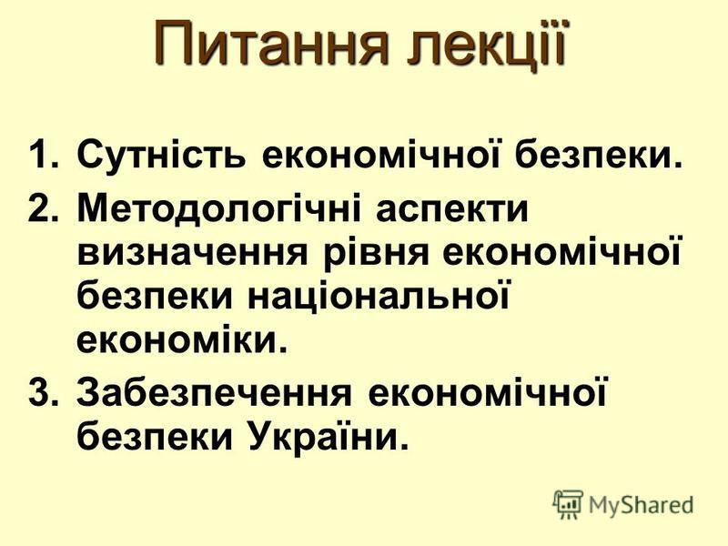 Питання лекції 1.Сутність економічної безпеки. 2.Методологічні аспекти визначення рівня економічної безпеки національної економіки. 3.Забезпечення економічної безпеки України.