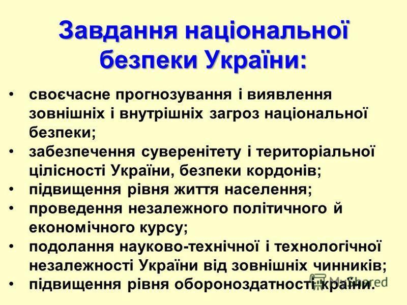 Завдання національної безпеки України: своєчасне прогнозування i виявлення зовнішніх i внутрішніх загроз національної безпеки; забезпечення суверенітету i територіальної цілісності України, безпеки кордонів; підвищення рівня життя населення; проведен