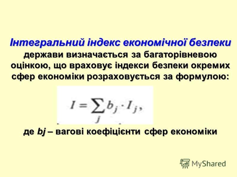Інтегральний індекс економічної безпеки держави визначається за багаторівневою оцінкою, що враховує індекси безпеки окремих сфер економіки розраховується за формулою: де bj – вагові коефіцієнти сфер економіки