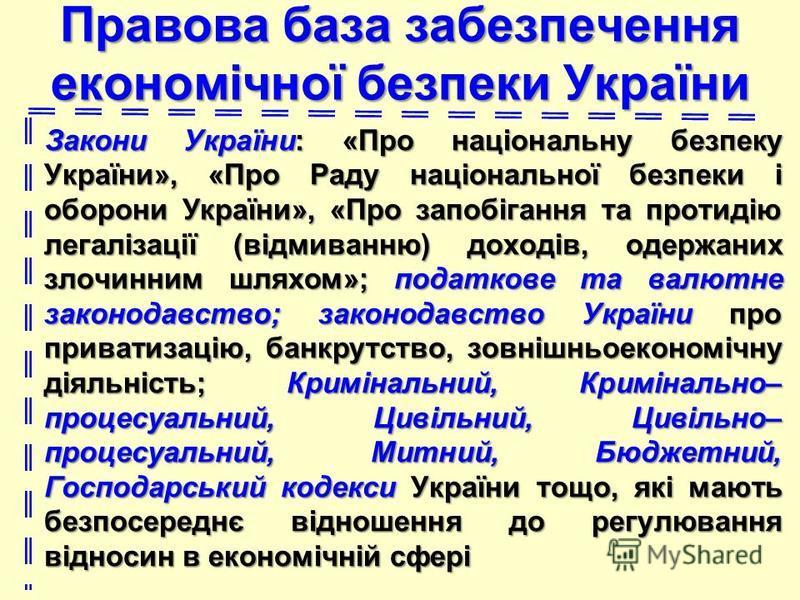 Правова база забезпечення економічної безпеки України Закони України: «Про національну безпеку України», «Про Раду національної безпеки і оборони України», «Про запобігання та протидію легалізації (відмиванню) доходів, одержаних злочинним шляхом»; по