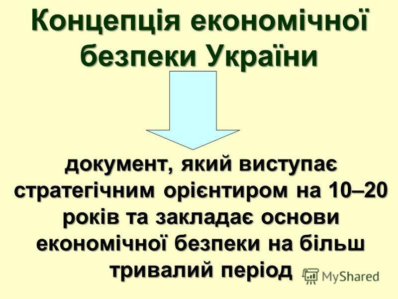 Концепція економічної безпеки України документ, який виступає стратегічним орієнтиром на 10–20 років та закладає основи економічної безпеки на більш тривалий період
