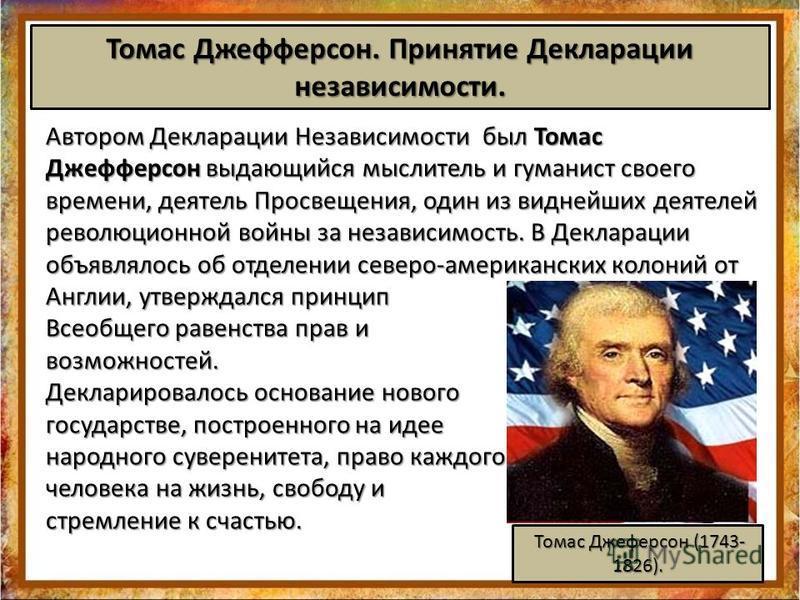 Автором Декларации Независимости был Томас Джефферсон выдающийся мыслитель и гуманист своего времени, деятель Просвещения, один из виднейших деятелей революционной войны за независимость. В Декларации объявлялось об отделении северо-американских коло