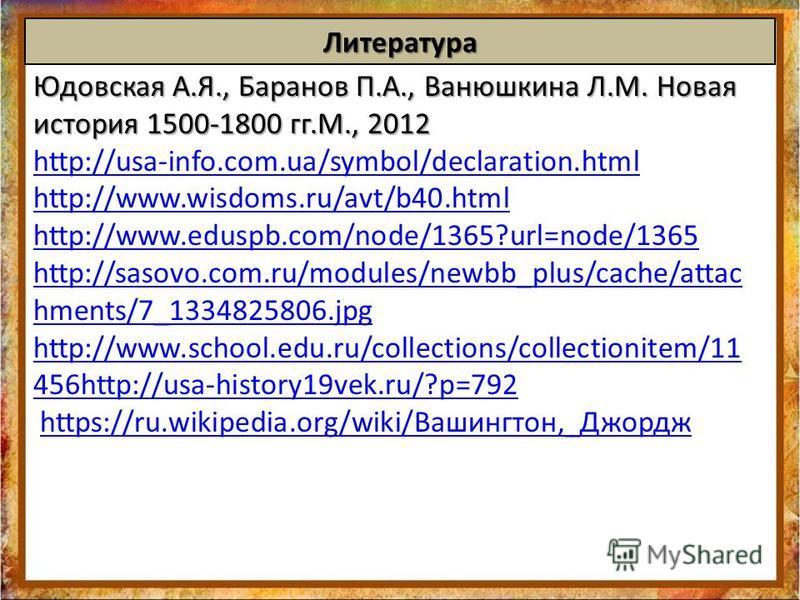Литература Юдовская А.Я., Баранов П.А., Ванюшкина Л.М. Новая история 1500-1800 гг.М., 2012 http://usa-info.com.ua/symbol/declaration.html http://www.wisdoms.ru/avt/b40. html http://www.eduspb.com/node/1365?url=node/1365 http://sasovo.com.ru/modules/n