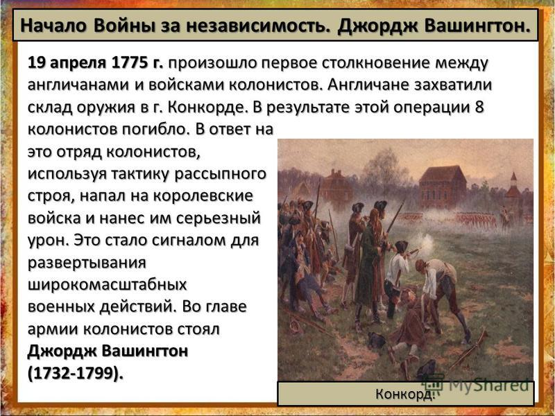 19 апреля 1775 г. произошло первое столкновение между англичанами и войсками колонистов. Англичане захватили склад оружия в г. Конкорде. В результате этой операции 8 колонистов погибло. В ответ на это отряд колонистов, используя тактику рассыпного ст
