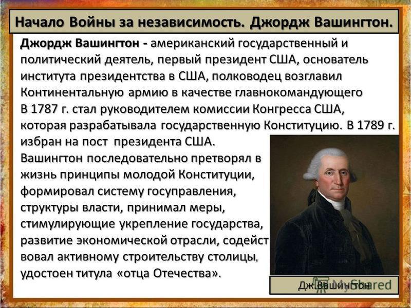 Начало Войны за независимость. Джордж Вашингтон. Джордж Вашингтон - американский государственный и политический деятель, первый президент США, основатель института президентства в США, полководец возглавил Континентальную армию в качестве главнокоман