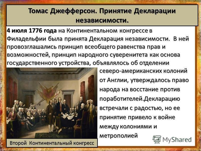 северо-американских колоний от Англии, утверждалось право народа на восстание против поработителей.Декларацию встречали с радостью, но ее принятие привело к войне между колониями и метрополией Томас Джефферсон. Принятие Декларации независимости. 4 ию