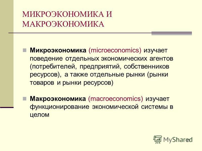 23 МИКРОЭКОНОМИКА И МАКРОЭКОНОМИКА Микроэкономика (microeconomics) изучает поведение отдельных экономических агентов (потребителей, предприятий, собственников ресурсов), а также отдельные рынки (рынки товаров и рынки ресурсов) Макроэкономика (macroec