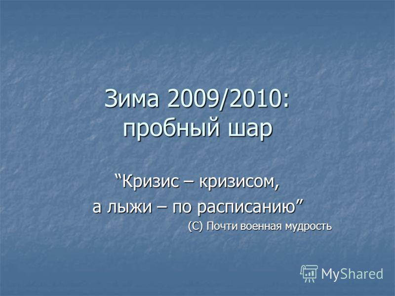 Зима 2009/2010: пробный шар Кризис – кризисом,Кризис – кризисом, а лыжи – по расписанию (С) Почти военная мудрость
