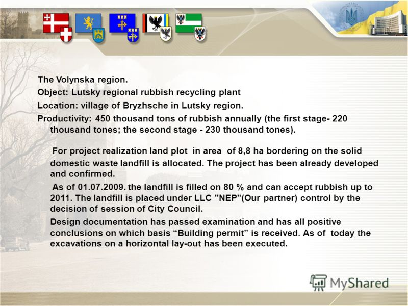 The Volynska region. Object: Lutsky regional rubbish recycling plant Location: village of Bryzhsche in Lutsky region. Productivity: 450 thousand tons of rubbish annually (the first stage- 220 thousand tones; the second stage - 230 thousand tones). Fo