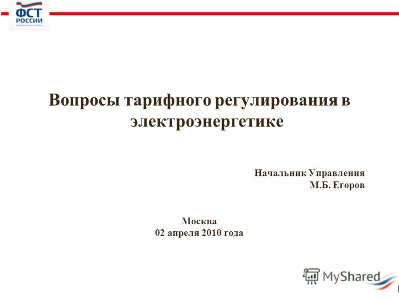 Вопросы тарифного регулирования в электроэнергетике Начальник Управления М.Б. Егоров Москва 02 апреля 2010 года