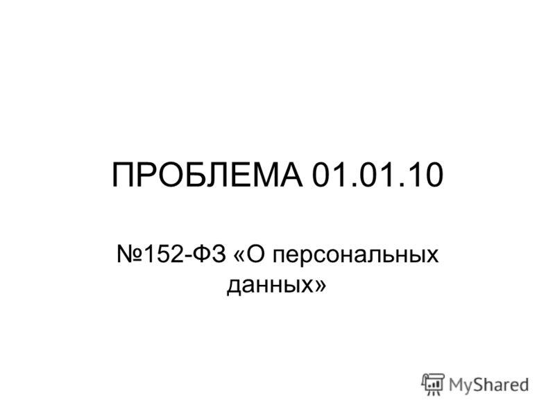 ПРОБЛЕМА 01.01.10 152-ФЗ «О персональных данных»